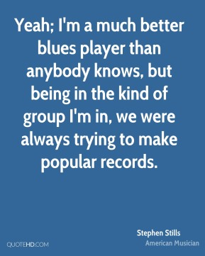 Yeah; I'm a much better blues player than anybody knows, but being in the kind of group I'm in, we were always trying to make popular records.