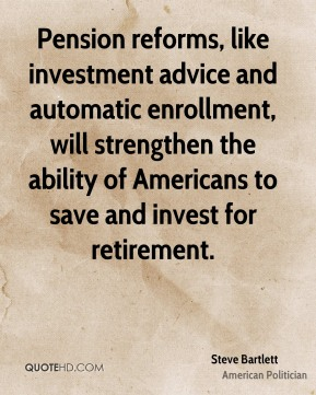 Steve Bartlett - Pension reforms, like investment advice and automatic enrollment, will strengthen the ability of Americans to save and invest for retirement.