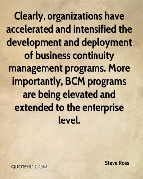 Clearly, organizations have accelerated and intensified the development and deployment of business continuity management programs. More importantly, BCM programs are being elevated and extended to the enterprise level.