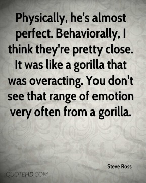 Physically, he's almost perfect. Behaviorally, I think they're pretty close. It was like a gorilla that was overacting. You don't see that range of emotion very often from a gorilla.