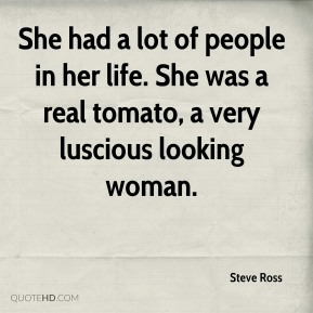 She had a lot of people in her life. She was a real tomato, a very luscious looking woman.