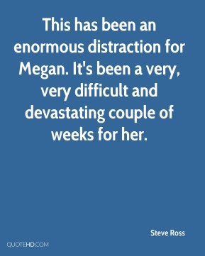 This has been an enormous distraction for Megan. It's been a very, very difficult and devastating couple of weeks for her.