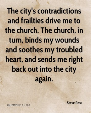 The city's contradictions and frailties drive me to the church. The church, in turn, binds my wounds and soothes my troubled heart, and sends me right back out into the city again.