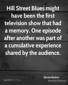 Steven Bochco - Hill Street Blues might have been the first television show that had a memory. One episode after another was part of a cumulative experience shared by the audience.