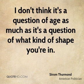 I don't think it's a question of age as much as it's a question of what kind of shape you're in.