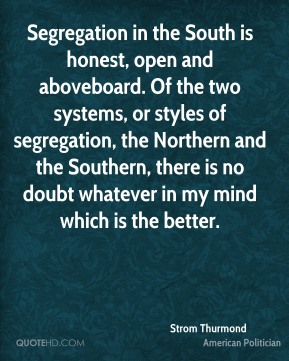 Segregation in the South is honest, open and aboveboard. Of the two systems, or styles of segregation, the Northern and the Southern, there is no doubt whatever in my mind which is the better.