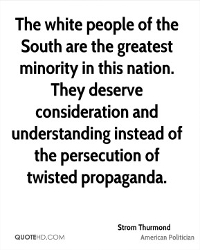 The white people of the South are the greatest minority in this nation. They deserve consideration and understanding instead of the persecution of twisted propaganda.