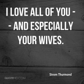 Strom Thurmond  - I love all of you -- and especially your wives.