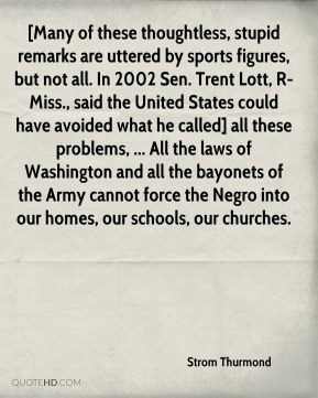 Strom Thurmond  - [Many of these thoughtless, stupid remarks are uttered by sports figures, but not all. In 2002 Sen. Trent Lott, R-Miss., said the United States could have avoided what he called] all these problems, ... All the laws of Washington and all the bayonets of the Army cannot force the Negro into our homes, our schools, our churches.