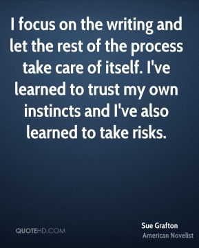 I focus on the writing and let the rest of the process take care of itself. I've learned to trust my own instincts and I've also learned to take risks.