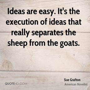 Ideas are easy. It's the execution of ideas that really separates the sheep from the goats.