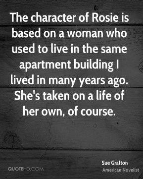 The character of Rosie is based on a woman who used to live in the same apartment building I lived in many years ago. She's taken on a life of her own, of course.