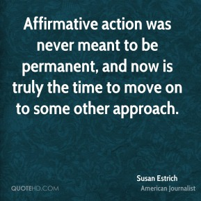 Susan Estrich - Affirmative action was never meant to be permanent, and now is truly the time to move on to some other approach.