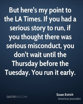 But here's my point to the LA Times. If you had a serious story to run, if you thought there was serious misconduct, you don't wait until the Thursday before the Tuesday. You run it early.