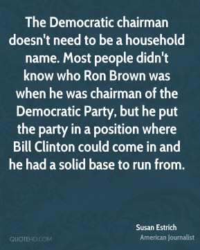The Democratic chairman doesn't need to be a household name. Most people didn't know who Ron Brown was when he was chairman of the Democratic Party, but he put the party in a position where Bill Clinton could come in and he had a solid base to run from.