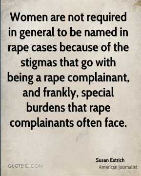 Susan Estrich - Women are not required in general to be named in rape cases because of the stigmas that go with being a rape complainant, and frankly, special burdens that rape complainants often face.