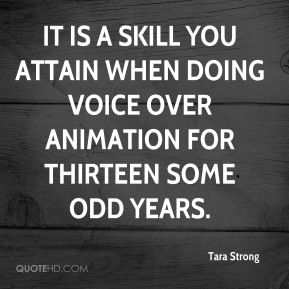Tara Strong  - It is a skill you attain when doing voice over animation for thirteen some odd years.