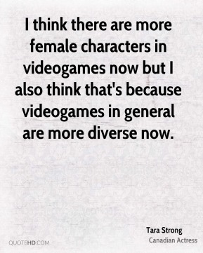 I think there are more female characters in videogames now but I also think that's because videogames in general are more diverse now.