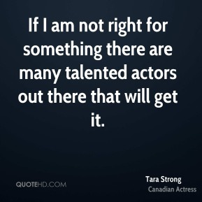 If I am not right for something there are many talented actors out there that will get it.