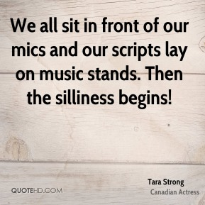 Tara Strong - We all sit in front of our mics and our scripts lay on music stands. Then the silliness begins!