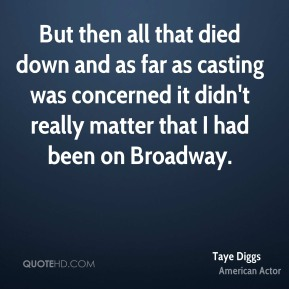 Taye Diggs - But then all that died down and as far as casting was concerned it didn't really matter that I had been on Broadway.