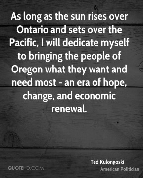 Ted Kulongoski - As long as the sun rises over Ontario and sets over the Pacific, I will dedicate myself to bringing the people of Oregon what they want and need most - an era of hope, change, and economic renewal.