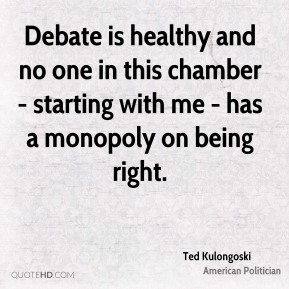 Ted Kulongoski - Debate is healthy and no one in this chamber - starting with me - has a monopoly on being right.