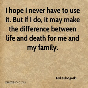 Ted Kulongoski  - I hope I never have to use it. But if I do, it may make the difference between life and death for me and my family.