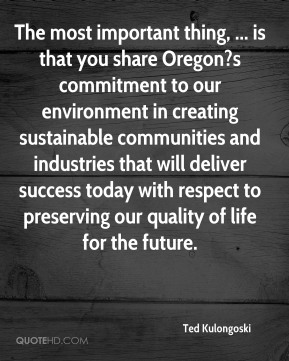 Ted Kulongoski  - The most important thing, ... is that you share Oregon?s commitment to our environment in creating sustainable communities and industries that will deliver success today with respect to preserving our quality of life for the future.