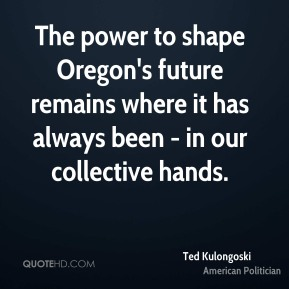 Ted Kulongoski - The power to shape Oregon's future remains where it has always been - in our collective hands.