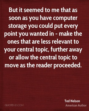 Ted Nelson - But it seemed to me that as soon as you have computer storage you could put every point you wanted in - make the ones that are less relevant to your central topic, further away or allow the central topic to move as the reader proceeded.