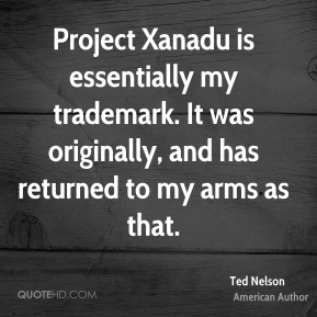 Project Xanadu is essentially my trademark. It was originally, and has returned to my arms as that.