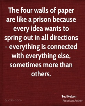 The four walls of paper are like a prison because every idea wants to spring out in all directions - everything is connected with everything else, sometimes more than others.