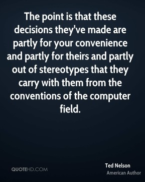Ted Nelson - The point is that these decisions they've made are partly for your convenience and partly for theirs and partly out of stereotypes that they carry with them from the conventions of the computer field.