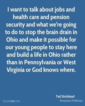 Ted Strickland - I want to talk about jobs and health care and pension security and what we're going to do to stop the brain drain in Ohio and make it possible for our young people to stay here and build a life in Ohio rather than in Pennsylvania or West Virginia or God knows where.