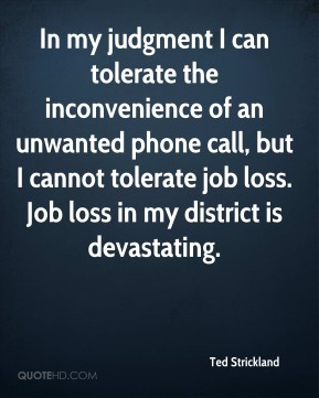 Ted Strickland  - In my judgment I can tolerate the inconvenience of an unwanted phone call, but I cannot tolerate job loss. Job loss in my district is devastating.