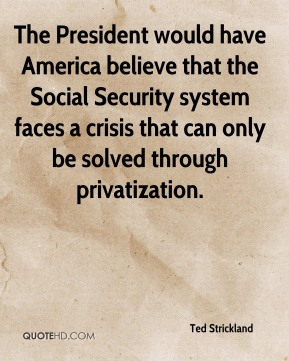 Ted Strickland  - The President would have America believe that the Social Security system faces a crisis that can only be solved through privatization.