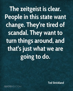 Ted Strickland  - The zeitgeist is clear. People in this state want change. They're tired of scandal. They want to turn things around, and that's just what we are going to do.