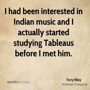 Terry Riley - I had been interested in Indian music and I actually started studying Tableaus before I met him.