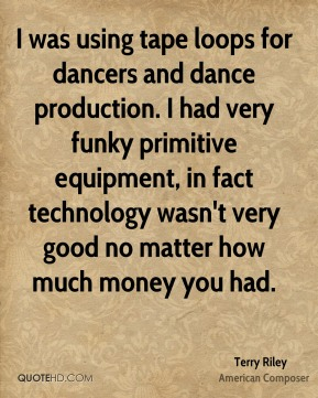 Terry Riley - I was using tape loops for dancers and dance production. I had very funky primitive equipment, in fact technology wasn't very good no matter how much money you had.