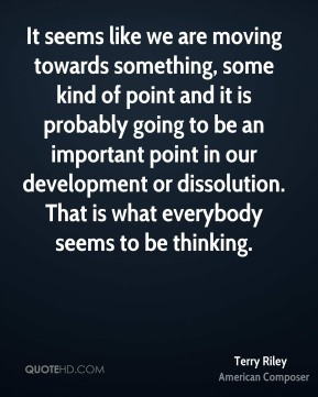 Terry Riley - It seems like we are moving towards something, some kind of point and it is probably going to be an important point in our development or dissolution. That is what everybody seems to be thinking.