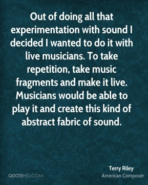 Terry Riley - Out of doing all that experimentation with sound I decided I wanted to do it with live musicians. To take repetition, take music fragments and make it live. Musicians would be able to play it and create this kind of abstract fabric of sound.