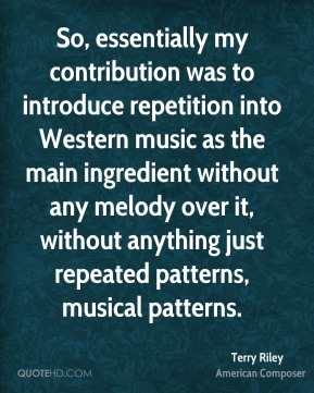 Terry Riley - So, essentially my contribution was to introduce repetition into Western music as the main ingredient without any melody over it, without anything just repeated patterns, musical patterns.