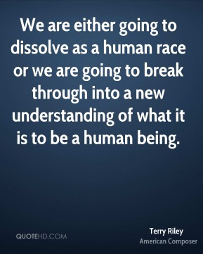 Terry Riley - We are either going to dissolve as a human race or we are going to break through into a new understanding of what it is to be a human being.