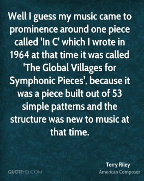 Terry Riley - Well I guess my music came to prominence around one piece called 'In C' which I wrote in 1964 at that time it was called 'The Global Villages for Symphonic Pieces', because it was a piece built out of 53 simple patterns and the structure was new to music at that time.