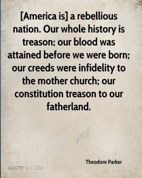 Theodore Parker  - [America is] a rebellious nation. Our whole history is treason; our blood was attained before we were born; our creeds were infidelity to the mother church; our constitution treason to our fatherland.