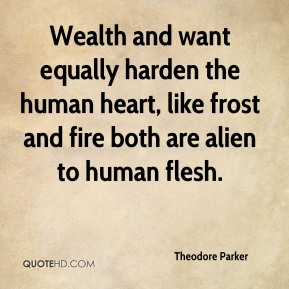 Theodore Parker  - Wealth and want equally harden the human heart, like frost and fire both are alien to human flesh.