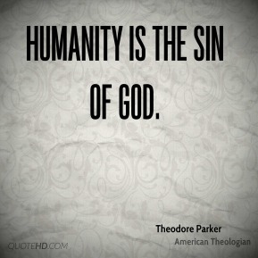 Theodore Parker - Humanity is the sin of God.