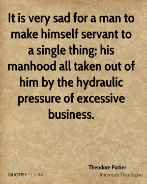 Theodore Parker - It is very sad for a man to make himself servant to a single thing; his manhood all taken out of him by the hydraulic pressure of excessive business.