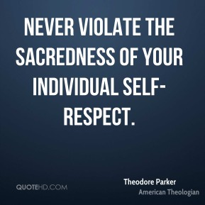 Theodore Parker - Never violate the sacredness of your individual self-respect.
